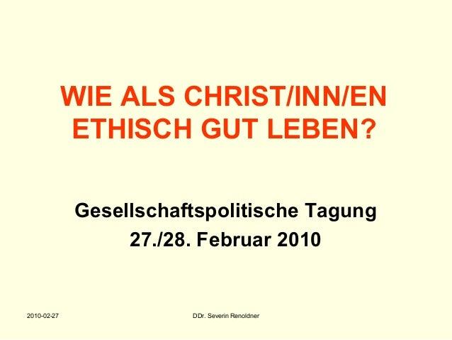 2010-02-27 DDr. Severin Renoldner WIE ALS CHRIST/INN/EN ETHISCH GUT LEBEN? Gesellschaftspolitische Tagung 27./28. Februar ...