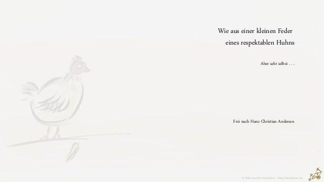 Wie aus einer kleinen Feder eines respektablen Huhns Aber seht selbst . . . Frei nach Hans Christian Andersen © 2016 Joach...