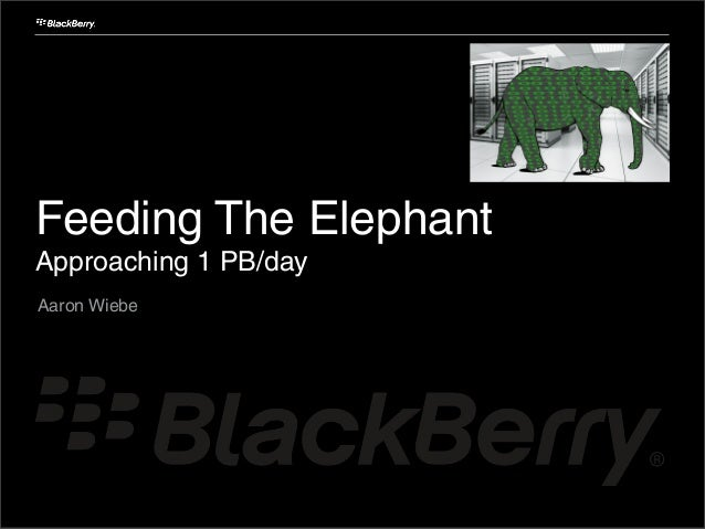 Feeding The Elephant Approaching 1 PB/day Aaron Wiebe