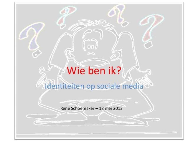 Wie ben ik?Identiteiten op sociale mediaRené Schoemaker – 18 mei 2013