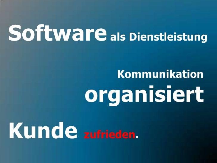 Software als Dienstleistung<br />Kommunikationorganisiert<br />Kunde zufrieden.<br />
