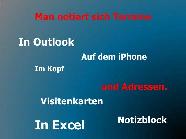 Man notiert sich Termine<br />In Outlook<br />Auf dem iPhone<br />Im Kopf<br />und Adressen.<br />Visitenkarten<br />Notiz...