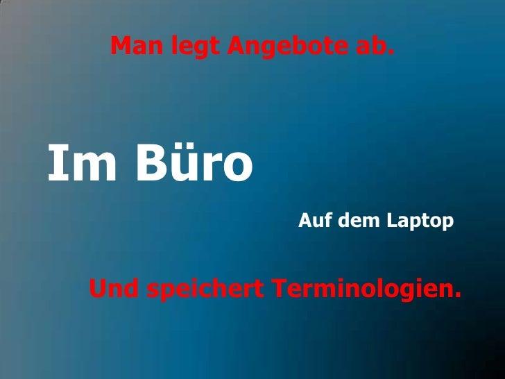 Man legt Angebote ab.<br />Im Büro<br />Auf dem Laptop<br />Und speichert Terminologien.<br />