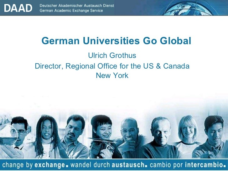 <ul><li>German Universities Go Global </li></ul><ul><li>Ulrich Grothus </li></ul><ul><li>Director, Regional Office for the...