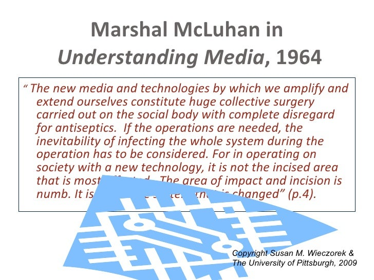 "Marshal McLuhan in   Understanding Media , 1964 <ul><li>""  The new media and technologies by which we amplify and extend o..."