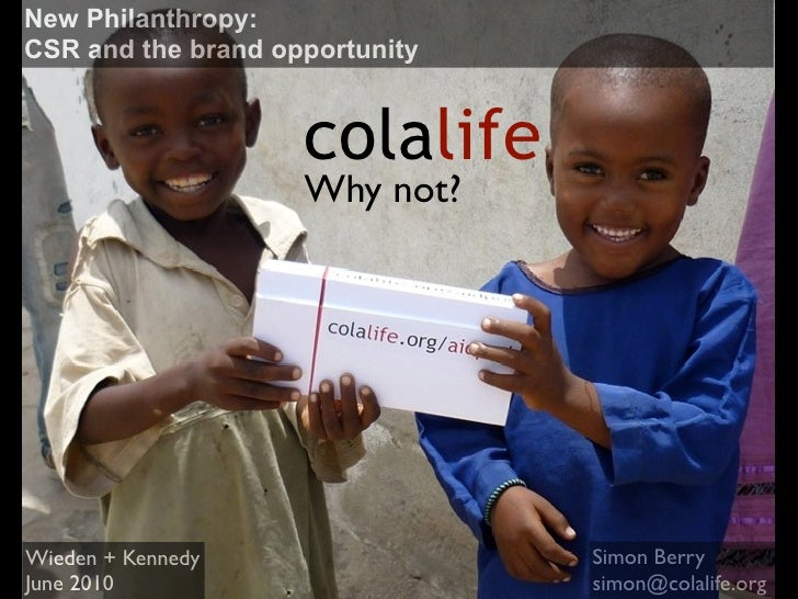New Philanthropy: CSR and the brand opportunity                       colalife                     Why not?     Wieden + K...