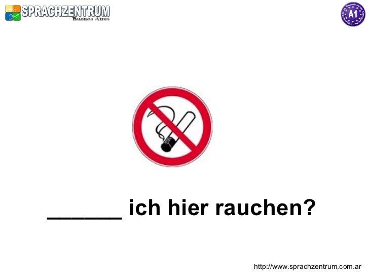 ______ ich hier rauchen?                  http://www.sprachzentrum.com.ar