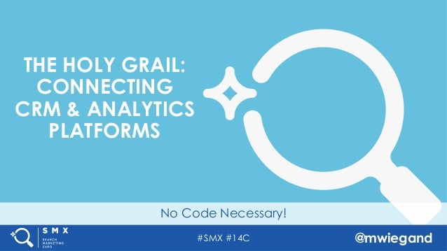 #SMX #14C @mwiegand No Code Necessary! THE HOLY GRAIL: CONNECTING CRM & ANALYTICS PLATFORMS