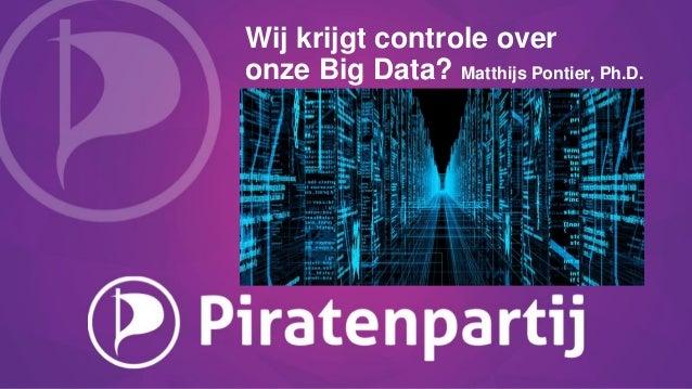 Wij krijgt controle over onze Big Data? Matthijs Pontier, Ph.D.