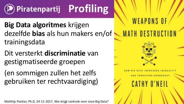 Big Data algoritmes krijgen dezelfde bias als hun makers en/of hun trainingsdata Matthijs Pontier, Ph.D, Wie krijgt contro...