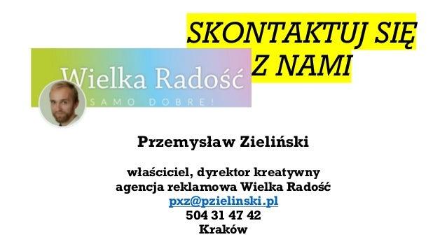 SKONTAKTUJ SIĘ Z NAMI Przemysław Zieliński właściciel, dyrektor kreatywny agencja reklamowa Wielka Radość pxz@pzielinski.p...