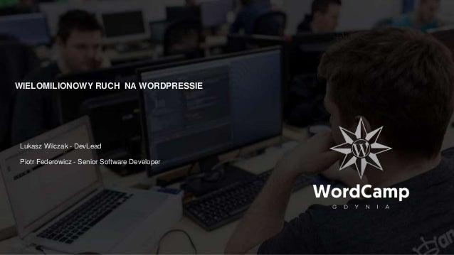 WIELOMILIONOWY RUCH NA WORDPRESSIE Lukasz Wilczak - DevLead Piotr Federowicz - Senior Software Developer