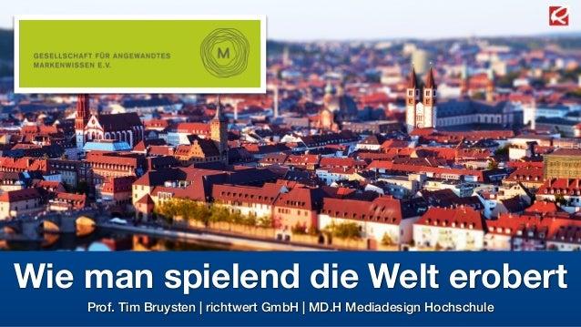 Wie man spielend die Welt erobert  Prof. Tim Bruysten | richtwert GmbH | MD.H Mediadesign Hochschule