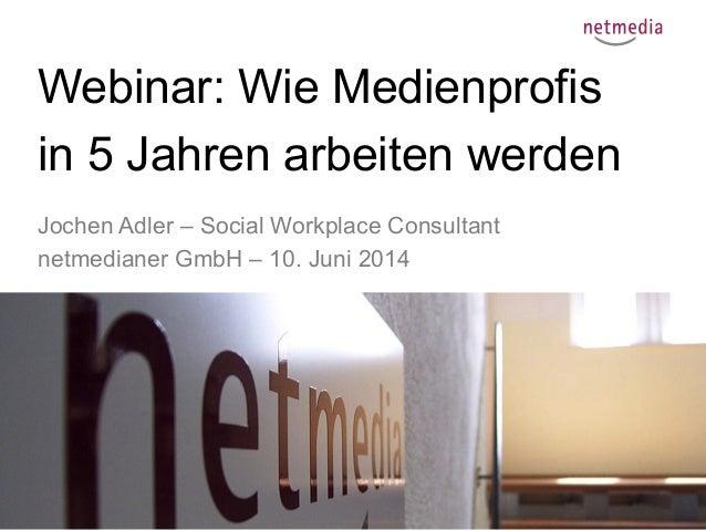 1 Webinar: Wie Medienprofis in 5 Jahren arbeiten werden Jochen Adler – Social Workplace Consultant netmedianer GmbH – 10. ...