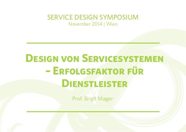 SERVICE DESIGN SYMPOSIUM  November 2014 | Wien  Design von Servicesystemen  – Erfolgsfaktor für  Dienstleister  Prof. Birg...