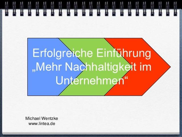 """Erfolgreiche Einführung   """"Mehr Nachhaltigkeit im        Unternehmen""""Michael Wentzke www.lintea.de"""