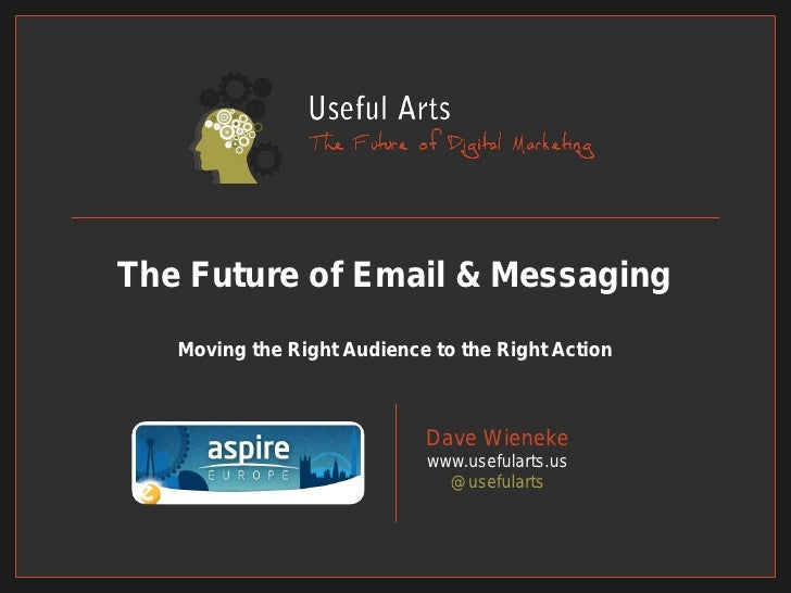 The Future of Email & Messaging   Moving the Right Audience to the Right Action                            Dave Wieneke   ...