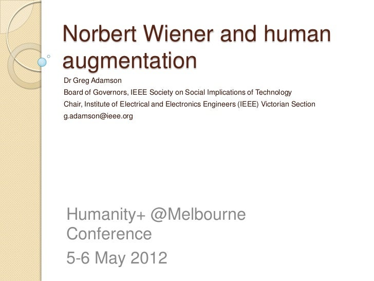 Norbert Wiener and humanaugmentationDr Greg AdamsonBoard of Governors, IEEE Society on Social Implications of TechnologyCh...