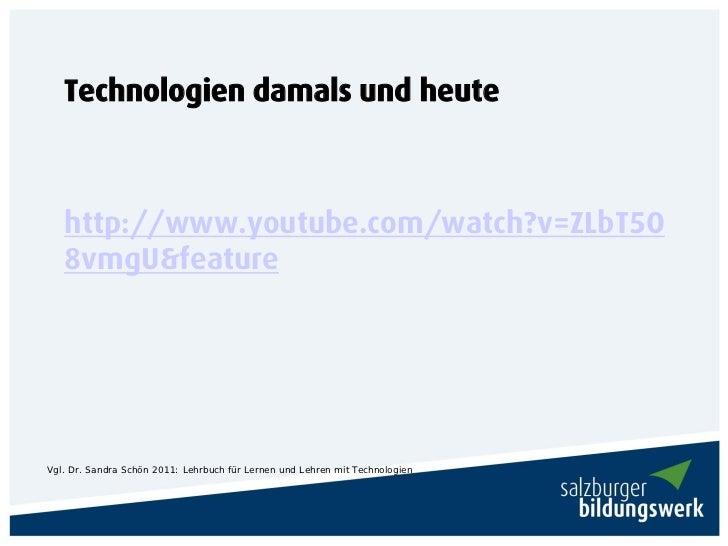 Technologien damals und heute   http://www.youtube.com/watch?v=ZLbT5O   8vmgU&featureVgl. Dr. Sandra Schön 2011: Lehrbuch ...