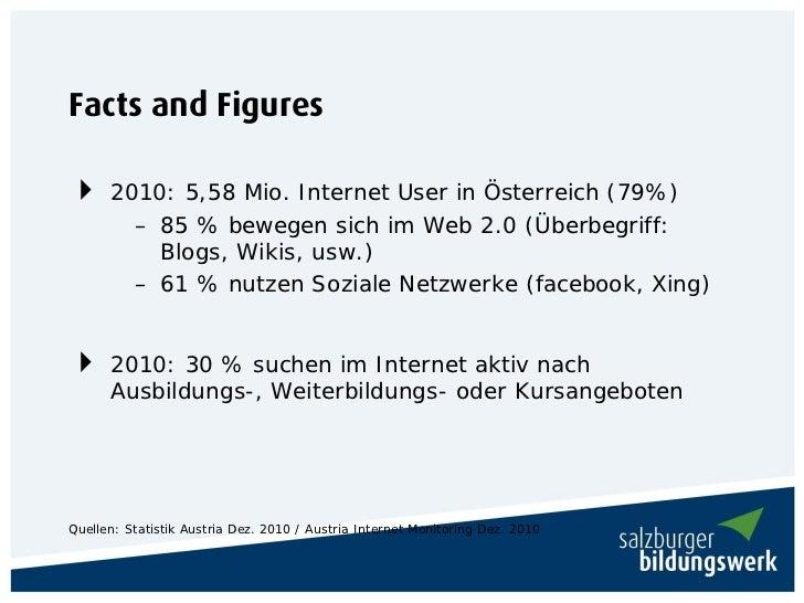 Facts and Figures 2010: 5,58 Mio. Internet User in Österreich (79%)          – 85 % bewegen sich im Web 2.0 (Überbegriff:...
