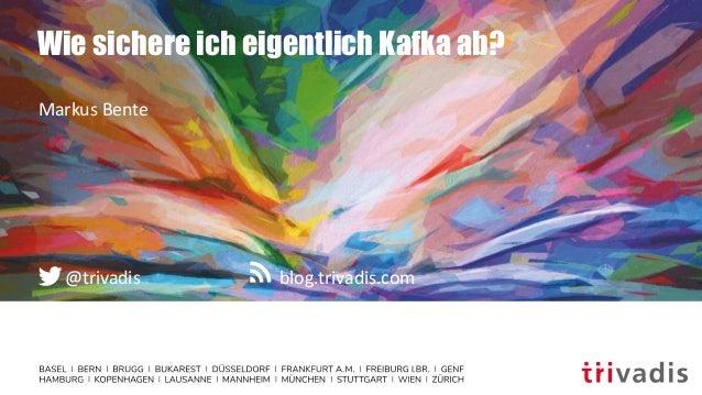 blog.trivadis.com@trivadis Wie sichere ich eigentlich Kafka ab? Markus Bente