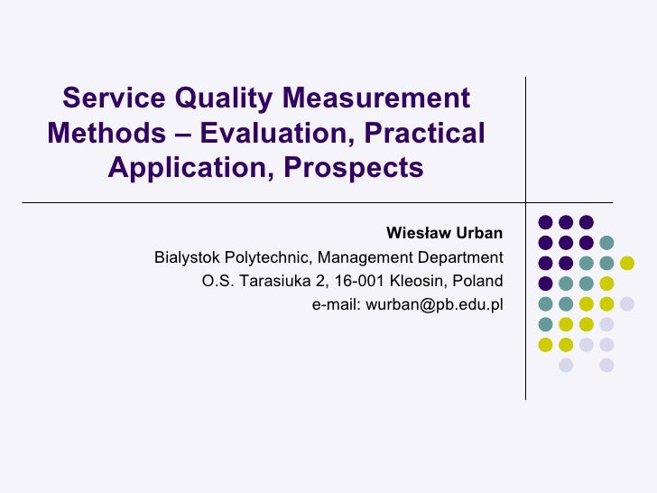 Service Quality Measurement Methods – Evaluation, Practical Application, Prospects Wiesław Urban Bialystok Polytechnic, Ma...