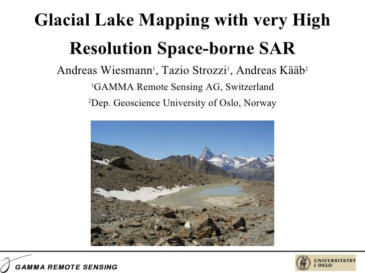 Glacial Lake Mapping with very High Resolution Space-borne SAR Andreas Wiesmann 1 , Tazio Strozzi 1 , Andreas Kääb 2 1 GAM...