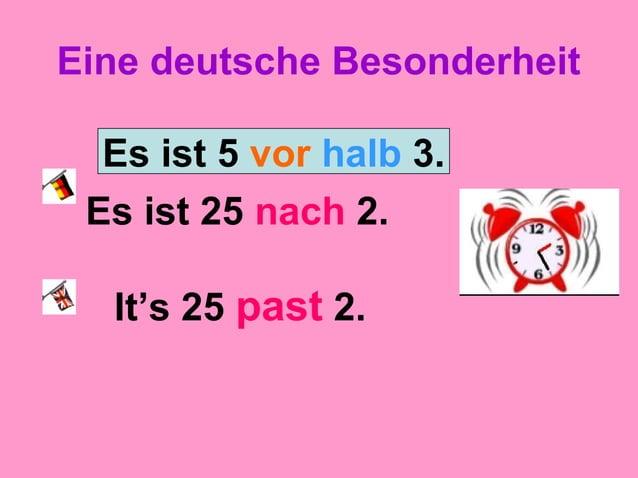 Eine deutsche Besonderheit Es ist 25 nach 2. It's 25 past 2. Es ist 5 vor halb 3.