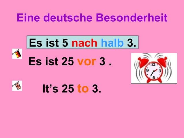 Eine deutsche Besonderheit Es ist 25 vor 3 . It's 25 to 3. Es ist 5 nach halb 3.