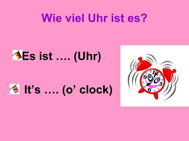 Wie viel Uhr ist es? Es ist …. (Uhr) It's …. (o' clock)
