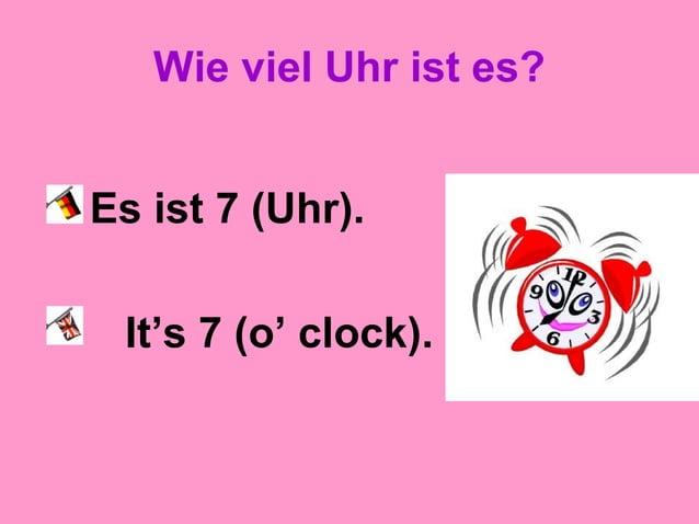 Wie viel Uhr ist es? Es ist 7 (Uhr). It's 7 (o' clock).