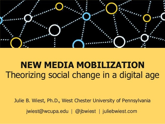 NEW MEDIA MOBILIZATION Theorizing social change in a digital age Julie B. Wiest, Ph.D., West Chester University of Pennsyl...