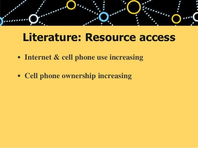 • Internet & cell phone use increasing • Cell phone ownership increasing Literature: Resource access