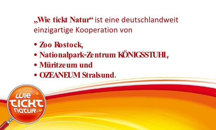 """<ul><li>"""" Wie tickt Natur""""  ist eine deutschlandweit einzigartige Kooperation von </li></ul><ul><li>Zoo Rostock,  </li></u..."""