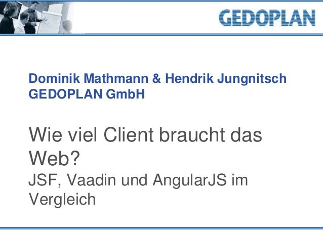 Dominik Mathmann & Hendrik Jungnitsch GEDOPLAN GmbH Wie viel Client braucht das Web? JSF, Vaadin und AngularJS im Vergleich