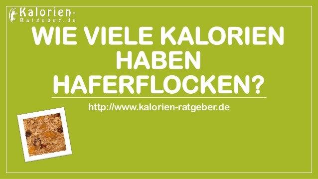 WIE VIELE KALORIEN HABEN HAFERFLOCKEN?  http://www.kalorien-ratgeber.de