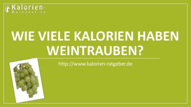 WIE VIELE KALORIEN HABEN  WEINTRAUBEN?  http://www.kalorien-ratgeber.de
