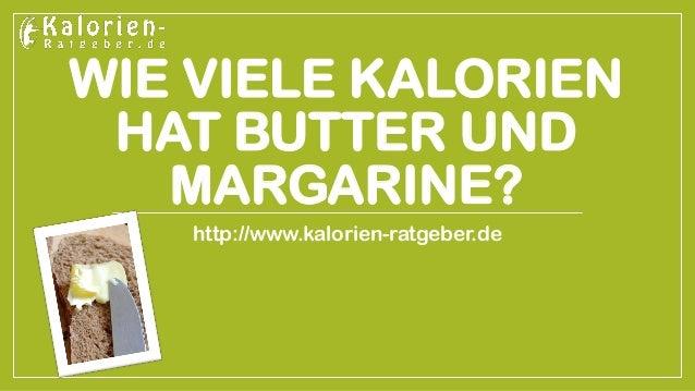WIE VIELE KALORIEN HAT BUTTER UND MARGARINE?  http://www.kalorien-ratgeber.de