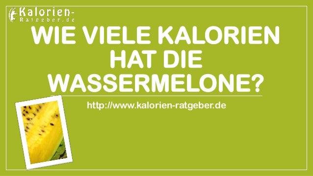 WIE VIELE KALORIEN HAT DIE WASSERMELONE?  http://www.kalorien-ratgeber.de