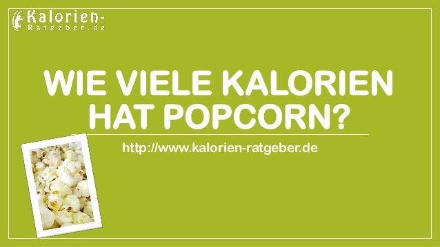 WIE VIELE KALORIEN HAT POPCORN?  http://www.kalorien-ratgeber.de