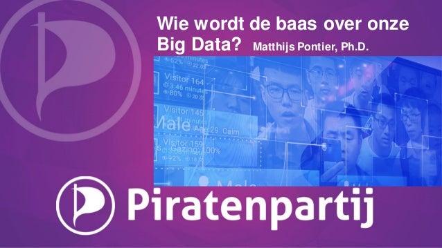 Wie wordt de baas over onze Big Data? Matthijs Pontier, Ph.D.