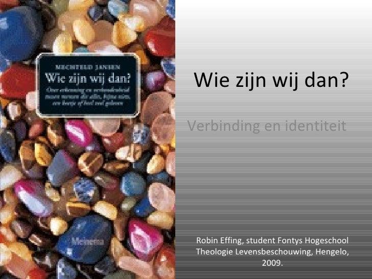 Wie zijn wij dan? Verbinding en identiteit Robin Effing, student Fontys Hogeschool Theologie Levensbeschouwing, Hengelo, 2...