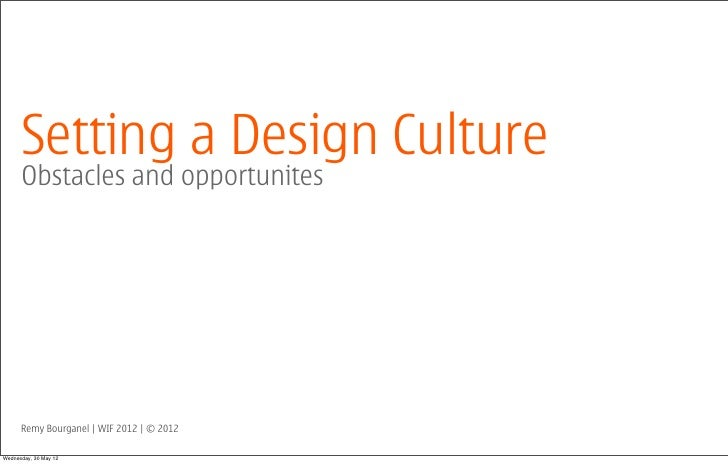 Setting a Design Culture      Obstacles and opportunites      Remy Bourganel | WIF 2012 | © 2012Wednesday, 30 May 12