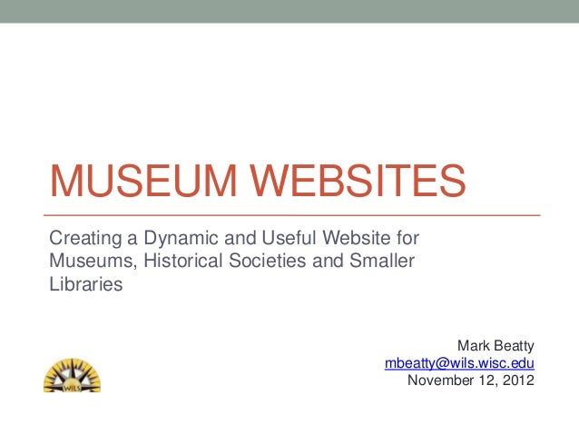 MUSEUM WEBSITESCreating a Dynamic and Useful Website forMuseums, Historical Societies and SmallerLibraries                ...