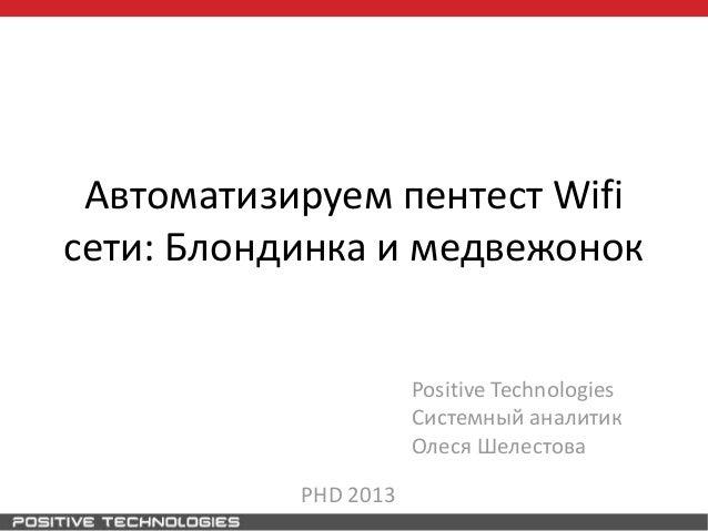 Автоматизируем пентест Wifiсети: Блондинка и медвежонокPositive TechnologiesСистемный аналитикОлеся ШелестоваPHD 2013