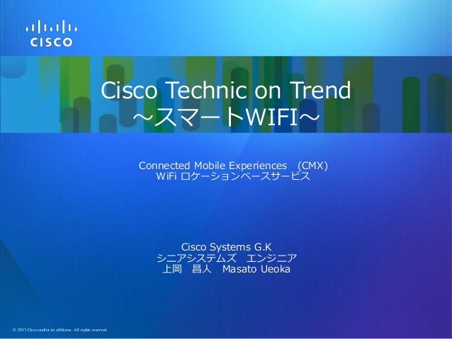 Cisco Technic on Trend ~スマートWIFI~ Connected Mobile Experiences (CMX) WiFi ロケーションベースサービス  Cisco Systems G.K シニアシステムズ エンジニア ...