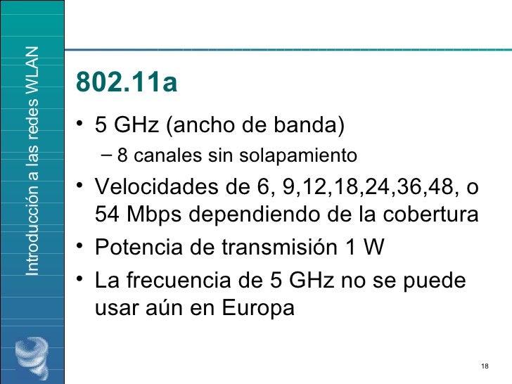 802.11a <ul><li>5 GHz (ancho de banda) </li></ul><ul><ul><li>8 canales sin solapamiento </li></ul></ul><ul><li>Velocidades...