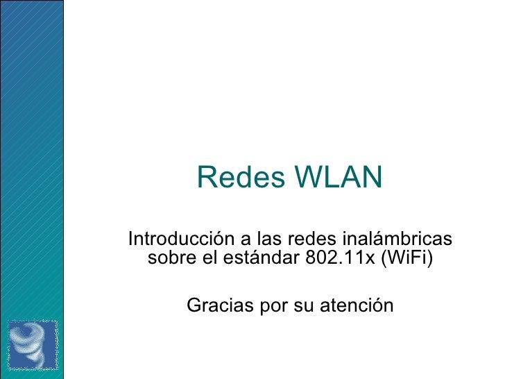 Redes WLAN Introducción a las redes inalámbricas sobre el estándar 802.11x (WiFi) Gracias por su atención