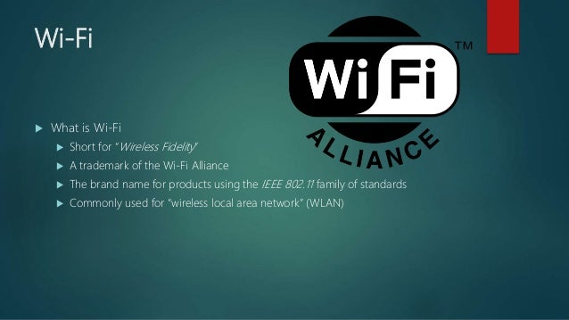 """Wi-Fi  What is Wi-Fi  Short for """"Wireless Fidelity""""  A trademark of the Wi-Fi Alliance  The brand name for products us..."""