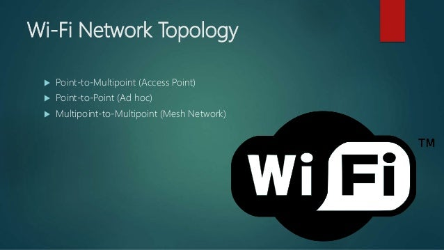 Wi-Fi Network Topology  Point-to-Multipoint (Access Point)  Point-to-Point (Ad hoc)  Multipoint-to-Multipoint (Mesh Net...